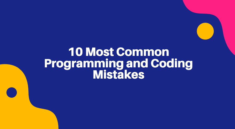 10 Most Common Programming and Coding Mistakes