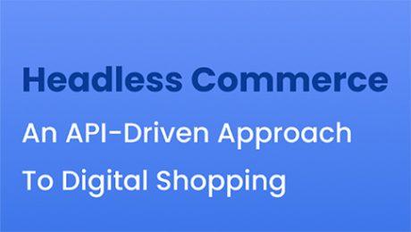 Headless Commerce: An API-driven Approach To Digital Shopping